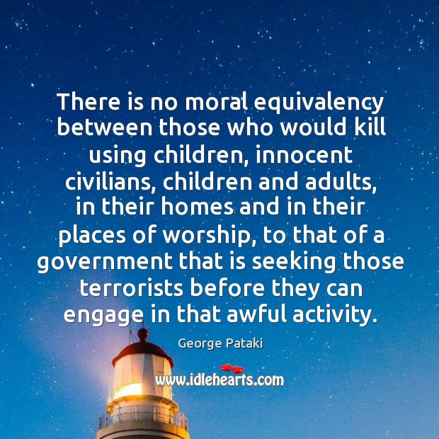There is no moral equivalency between those who would kill using children George Pataki Picture Quote