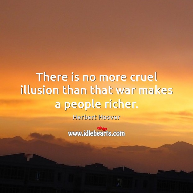There is no more cruel illusion than that war makes a people richer. Herbert Hoover Picture Quote