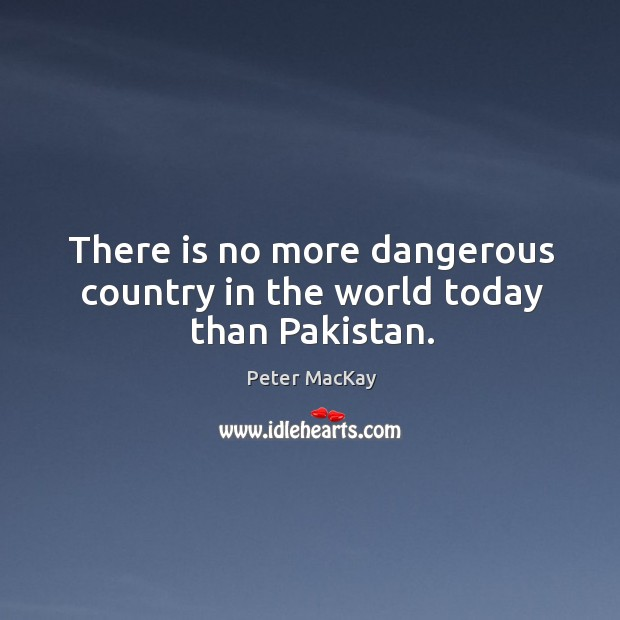 There is no more dangerous country in the world today than Pakistan. Peter MacKay Picture Quote
