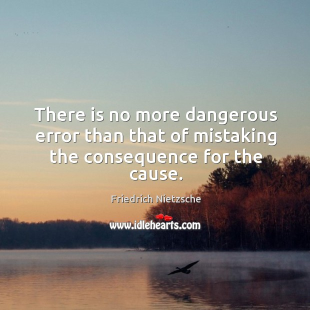 There is no more dangerous error than that of mistaking the consequence for the cause. Image