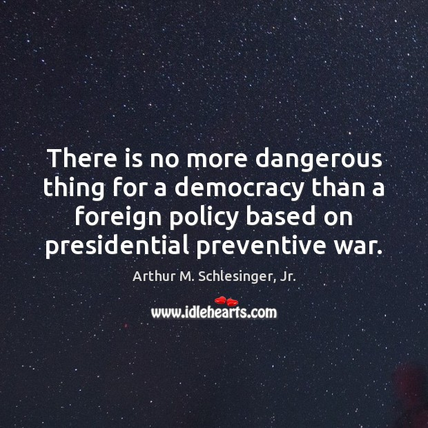 There is no more dangerous thing for a democracy than a foreign Arthur M. Schlesinger, Jr. Picture Quote