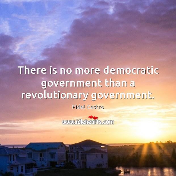There is no more democratic government than a revolutionary government. Fidel Castro Picture Quote