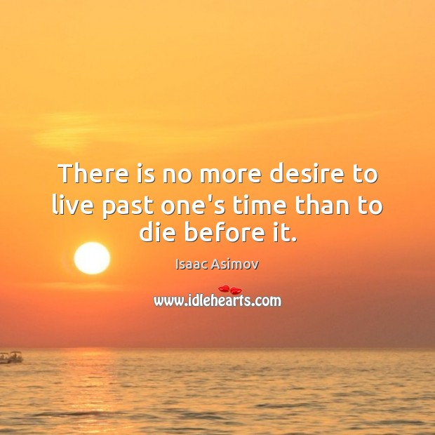 Image, There is no more desire to live past one's time than to die before it.