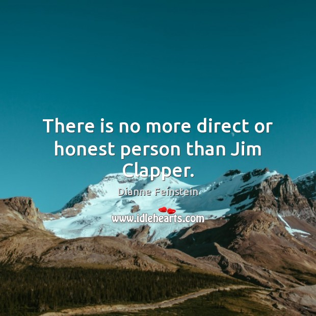There is no more direct or honest person than Jim Clapper. Dianne Feinstein Picture Quote