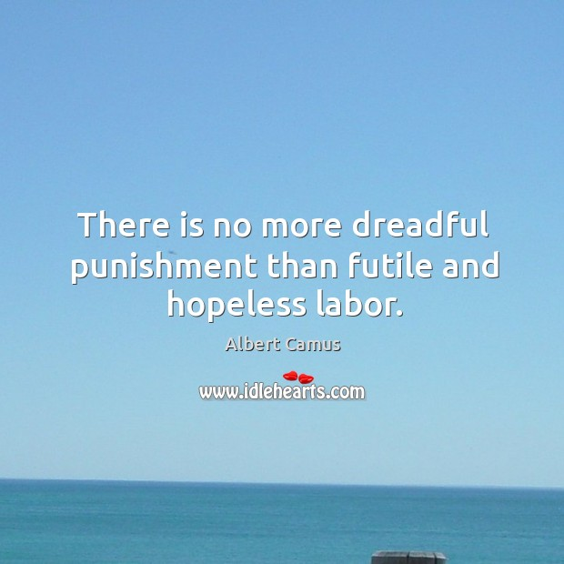 Image, There is no more dreadful punishment than futile and hopeless labor.
