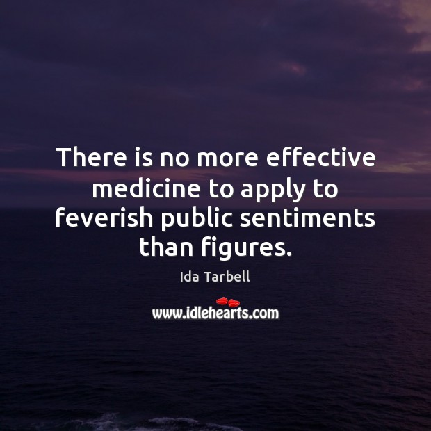 Image, There is no more effective medicine to apply to feverish public sentiments than figures.