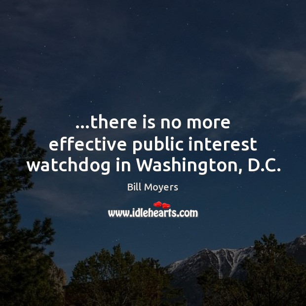 …there is no more effective public interest watchdog in Washington, D.C. Bill Moyers Picture Quote