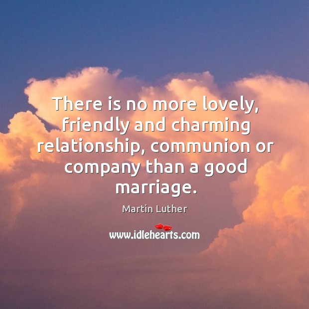 There is no more lovely, friendly and charming relationship, communion or company than a good marriage. Image