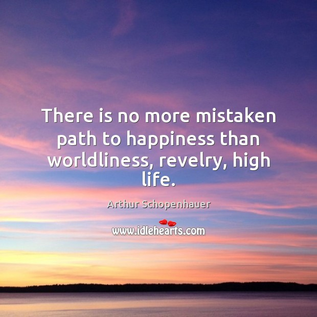 There is no more mistaken path to happiness than worldliness, revelry, high life. Image