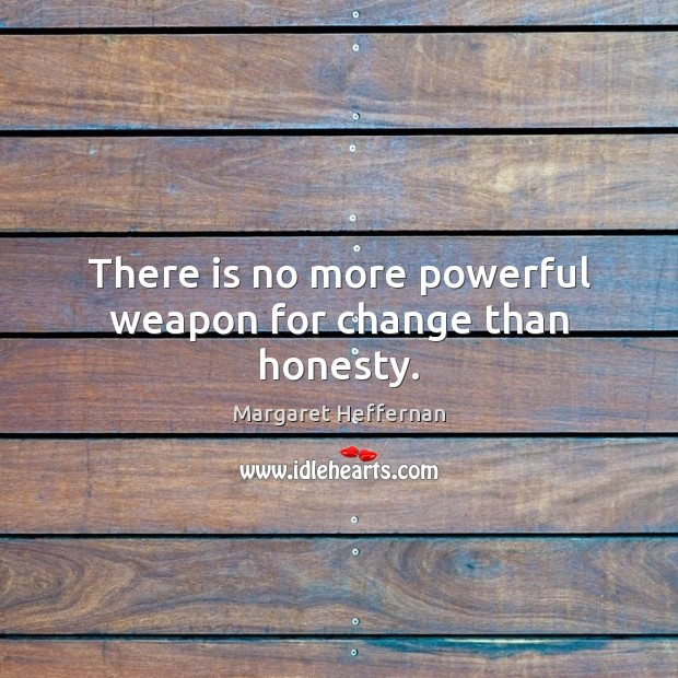 There is no more powerful weapon for change than honesty. Margaret Heffernan Picture Quote