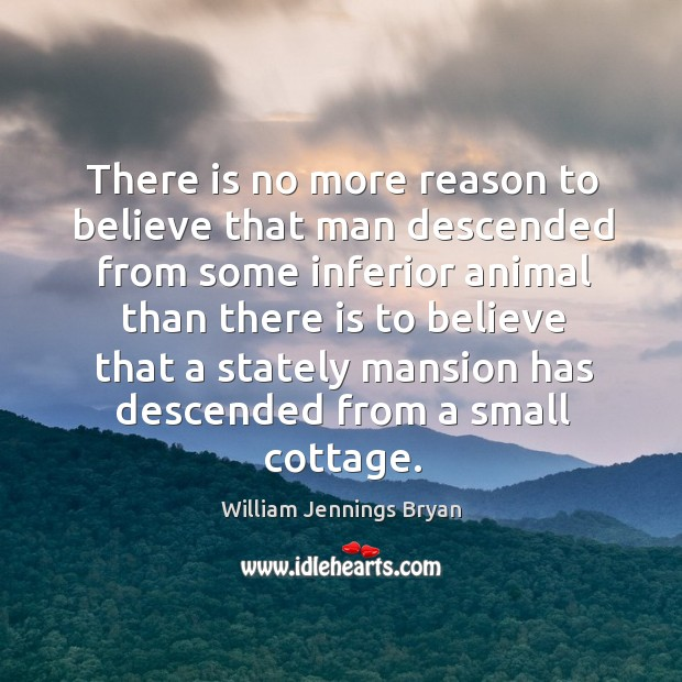 There is no more reason to believe that man descended from some inferior animal than there is.. Image