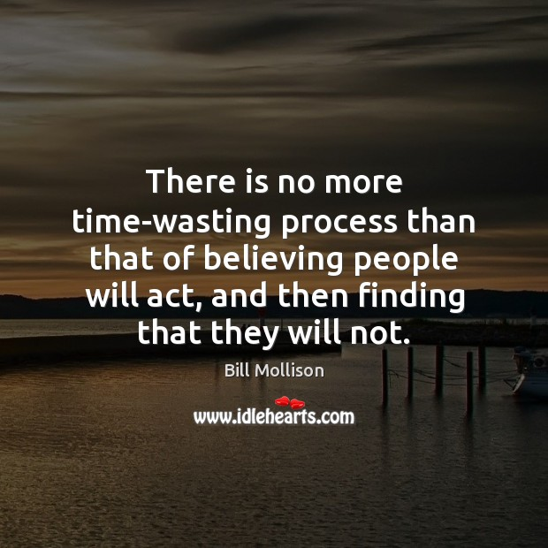 There is no more time-wasting process than that of believing people will Image