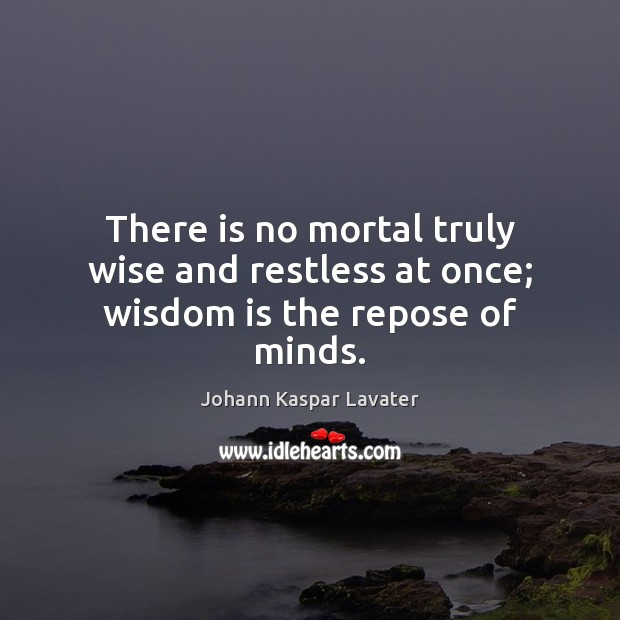 There is no mortal truly wise and restless at once; wisdom is the repose of minds. Image