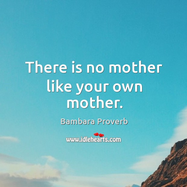 There is no mother like your own mother. Bambara Proverbs Image