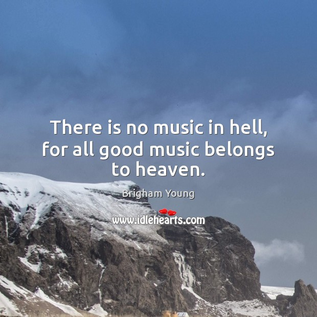 There is no music in hell, for all good music belongs to heaven. Brigham Young Picture Quote