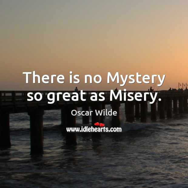Image, There is no Mystery so great as Misery.