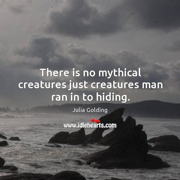 There is no mythical creatures just creatures man ran in to hiding. Image