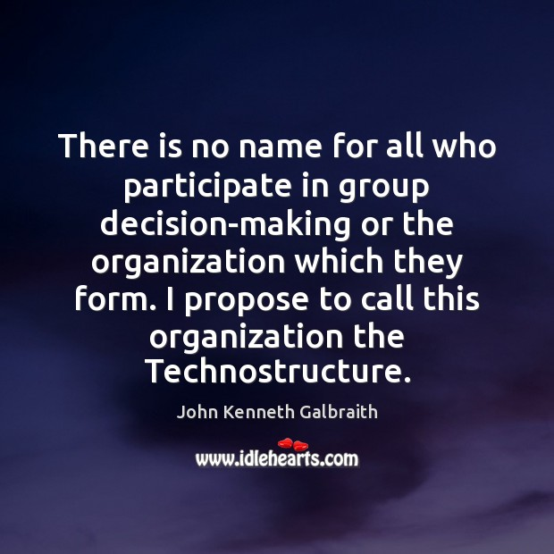 There is no name for all who participate in group decision-making or John Kenneth Galbraith Picture Quote