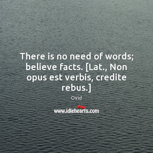 There is no need of words; believe facts. [Lat., Non opus est verbis, credite rebus.] Ovid Picture Quote