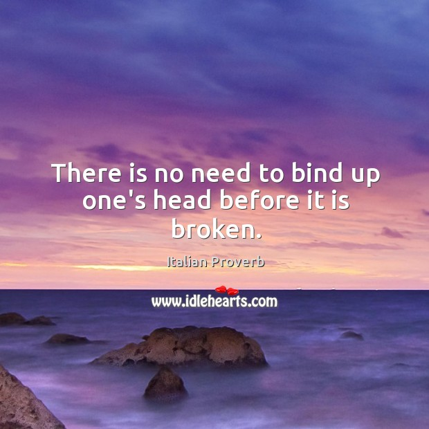 There is no need to bind up one's head before it is broken. Image