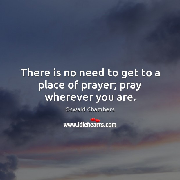 There is no need to get to a place of prayer; pray wherever you are. Oswald Chambers Picture Quote