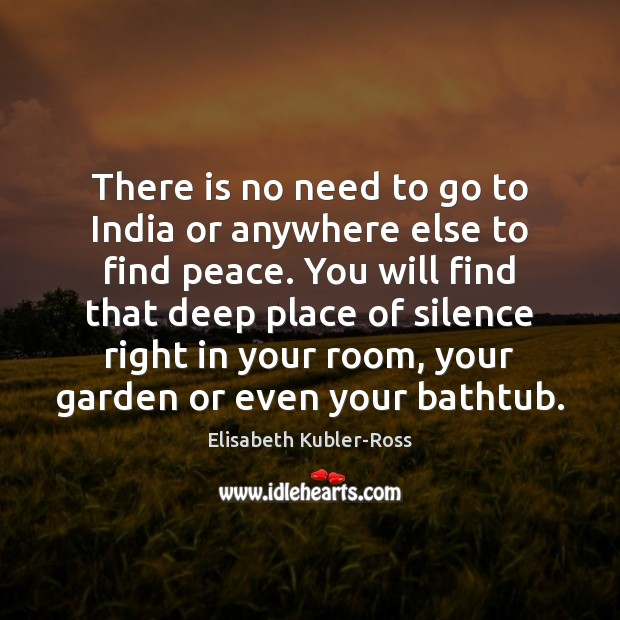 There is no need to go to India or anywhere else to Elisabeth Kubler-Ross Picture Quote