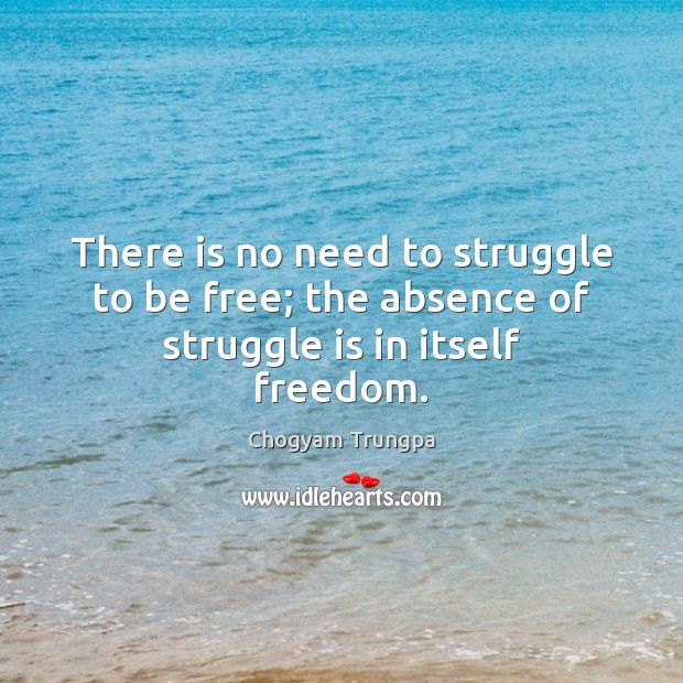 There is no need to struggle to be free; the absence of struggle is in itself freedom. Chogyam Trungpa Picture Quote
