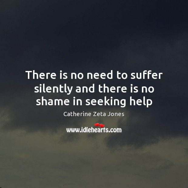 There is no need to suffer silently and there is no shame in seeking help Catherine Zeta Jones Picture Quote