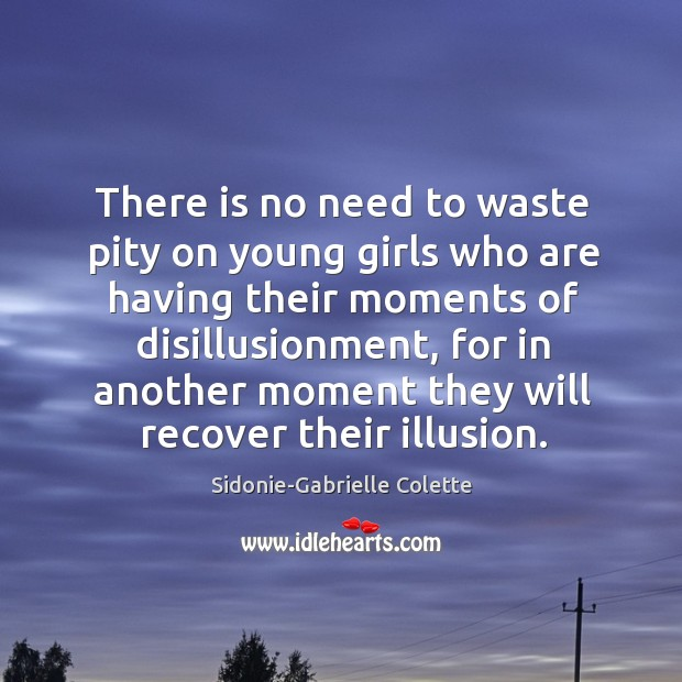 There is no need to waste pity on young girls who are having their moments of disillusionment. Sidonie-Gabrielle Colette Picture Quote