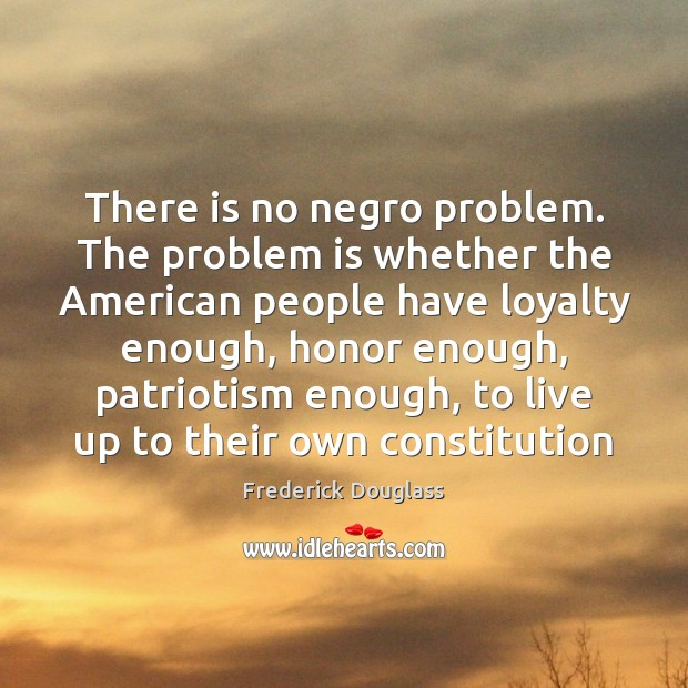 There is no negro problem. The problem is whether the American people Frederick Douglass Picture Quote