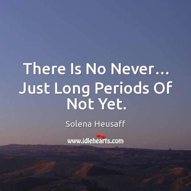 There is no never… just long periods of not yet. Image