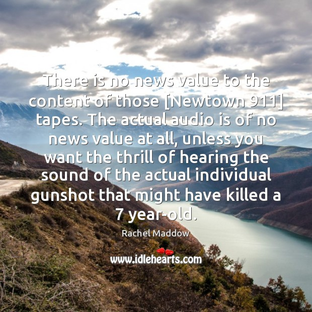 There is no news value to the content of those [Newtown 911] tapes. Rachel Maddow Picture Quote