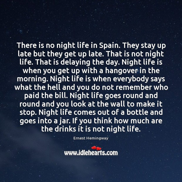 There is no night life in Spain. They stay up late but Ernest Hemingway Picture Quote