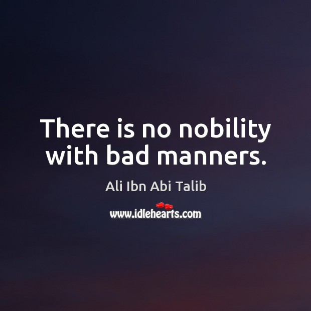 There is no nobility with bad manners. Ali Ibn Abi Talib Picture Quote