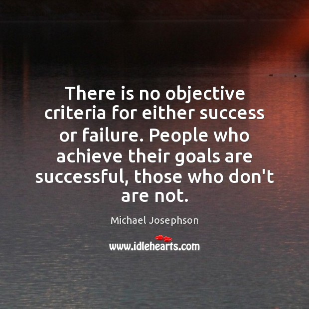 There is no objective criteria for either success or failure. People who Michael Josephson Picture Quote