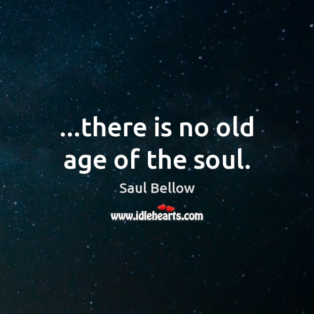 …there is no old age of the soul. Saul Bellow Picture Quote