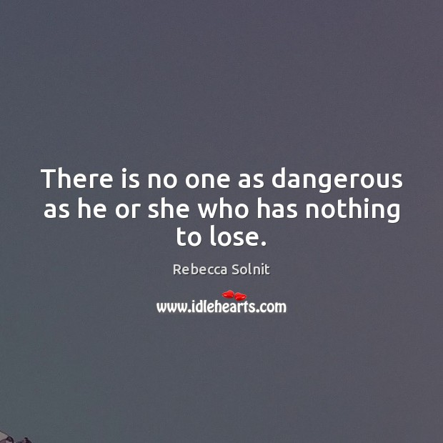 There is no one as dangerous as he or she who has nothing to lose. Rebecca Solnit Picture Quote