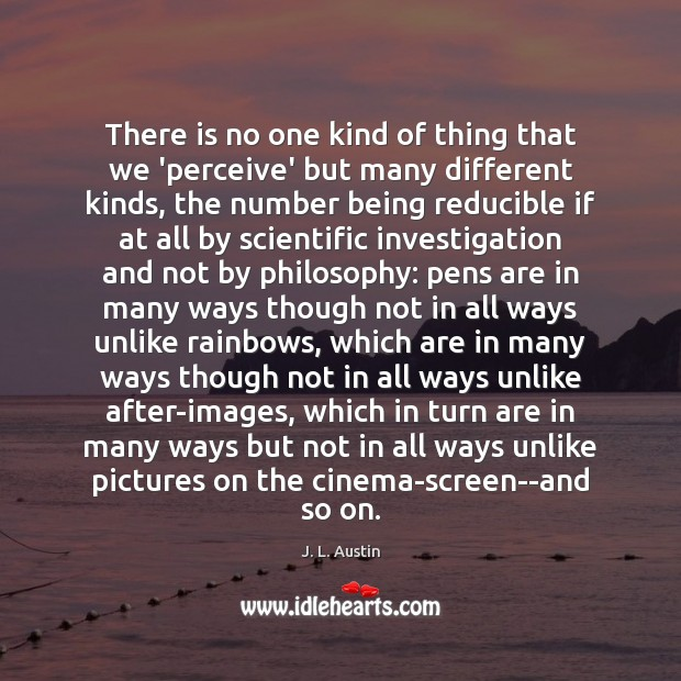 There is no one kind of thing that we 'perceive' but many J. L. Austin Picture Quote