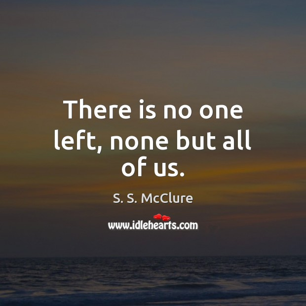 There is no one left, none but all of us. Image