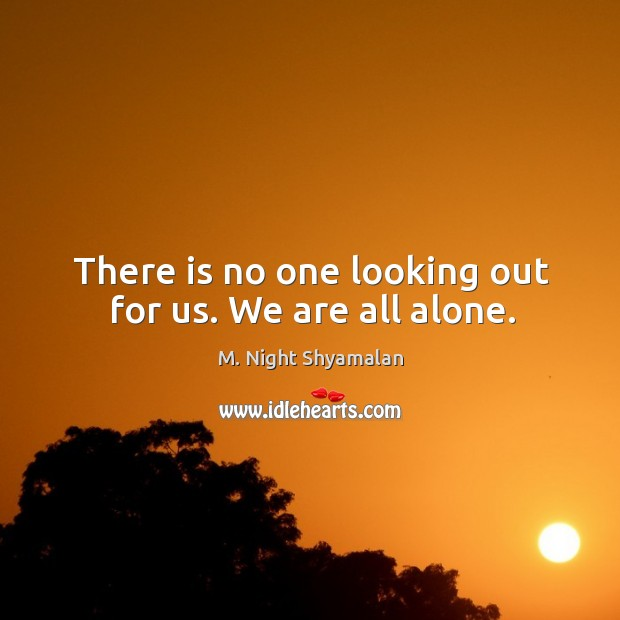 There is no one looking out for us. We are all alone. M. Night Shyamalan Picture Quote