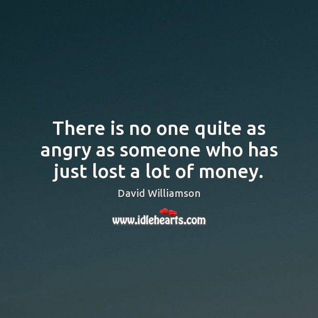 There is no one quite as angry as someone who has just lost a lot of money. Image