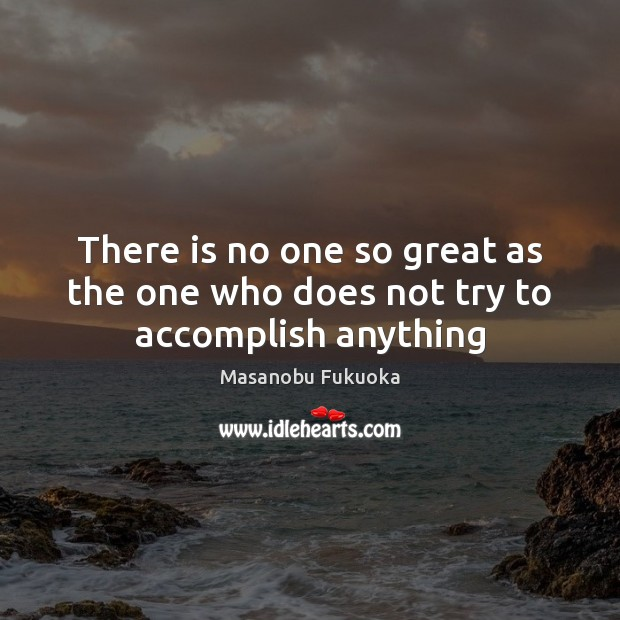 There is no one so great as the one who does not try to accomplish anything Image
