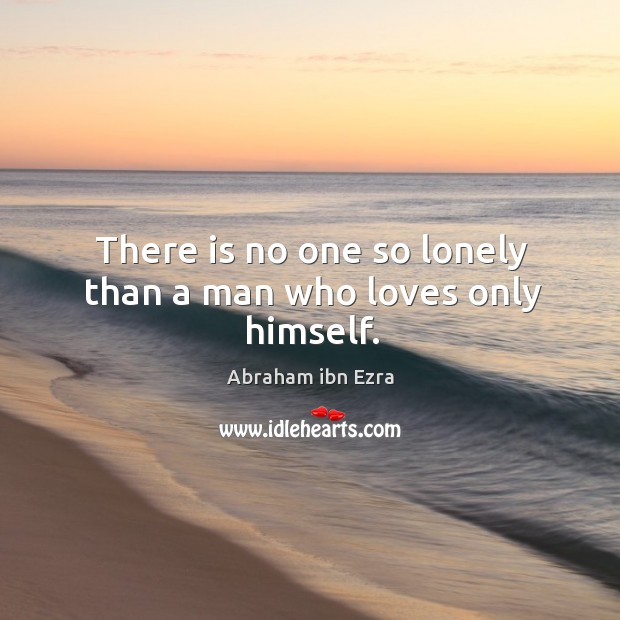 Image, There is no one so lonely than a man who loves only himself.