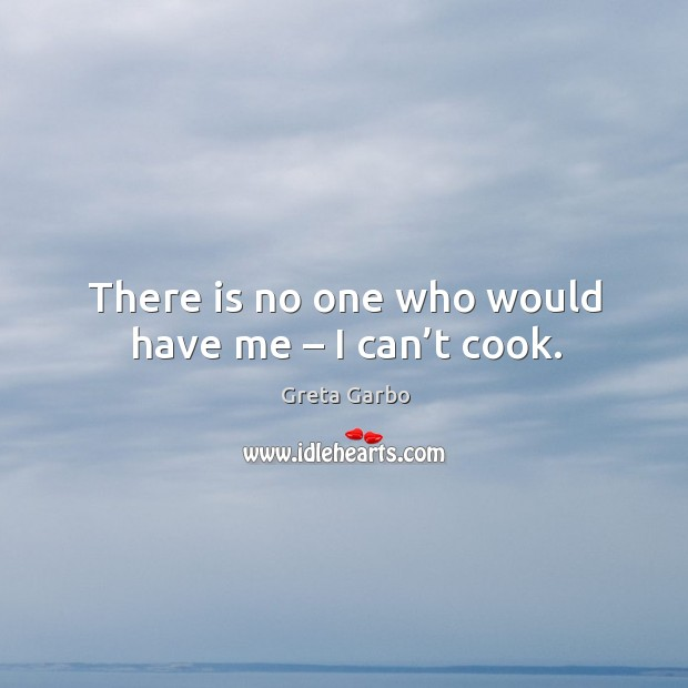 There is no one who would have me – I can't cook. Greta Garbo Picture Quote