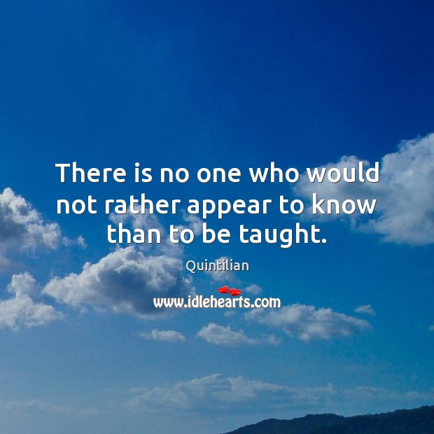There is no one who would not rather appear to know than to be taught. Image