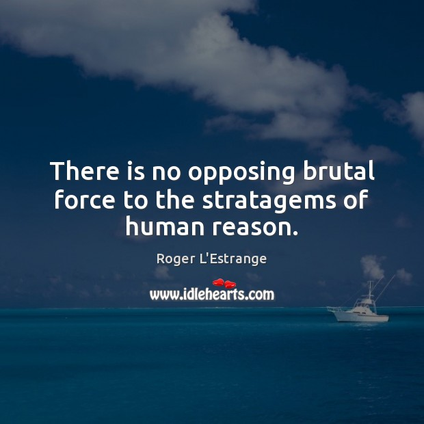 There is no opposing brutal force to the stratagems of human reason. Image