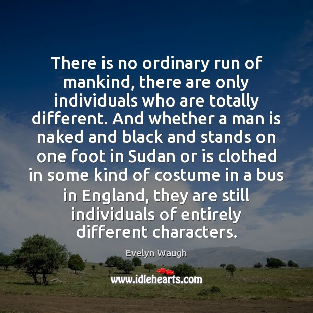 There is no ordinary run of mankind, there are only individuals who Evelyn Waugh Picture Quote