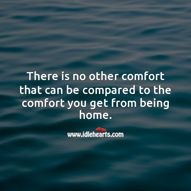 There is no other comfort that can be compared to the comfort you get from being home. Home Quotes Image