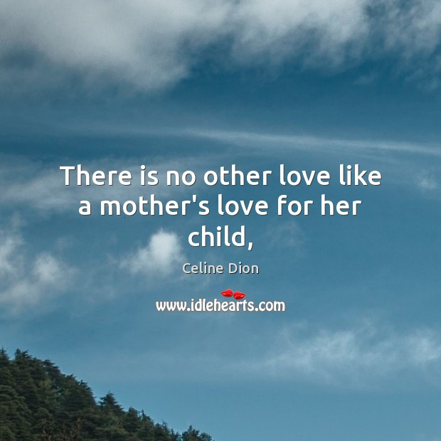 There is no other love like a mother's love for her child, Celine Dion Picture Quote