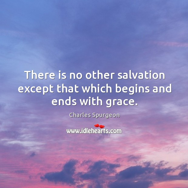There is no other salvation except that which begins and ends with grace. Image
